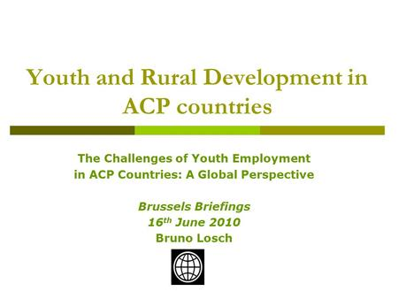 The Challenges of Youth Employment in ACP Countries: A Global Perspective Brussels Briefings 16 th June 2010 Bruno Losch Youth and Rural Development in.