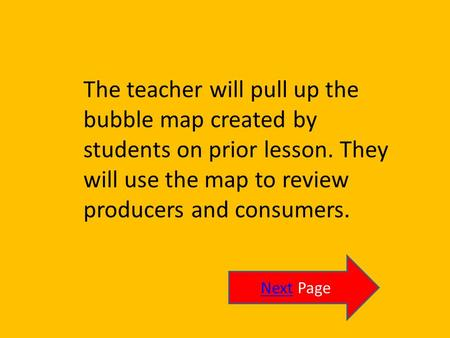 The teacher will pull up the bubble map created by students on prior lesson. They will use the map to review producers and consumers. NextNext Page.