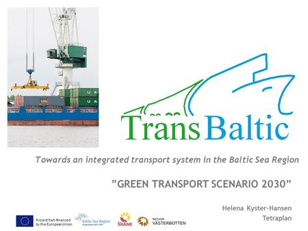 "Project Part-financed by the European Union Towards an integrated transport system in the Baltic Sea Region ""GREEN TRANSPORT SCENARIO 2030"" Helena Kyster-Hansen."