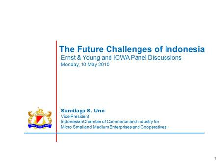 1 The Future Challenges of Indonesia Sandiaga S. Uno Vice President Indonesian Chamber of Commerce and Industry for Micro Small and Medium Enterprises.