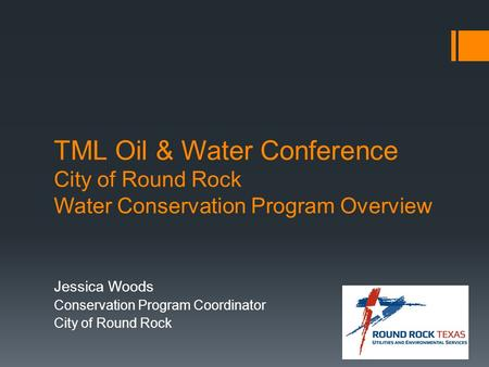 TML Oil & Water Conference City of Round Rock Water Conservation Program Overview Jessica Woods Conservation Program Coordinator City of Round Rock.