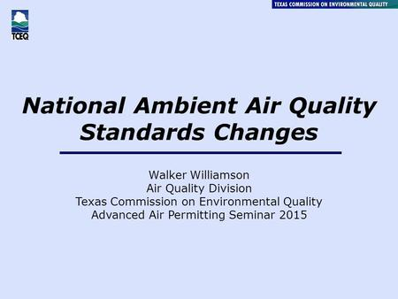 National Ambient Air Quality Standards Changes Walker Williamson Air Quality Division Texas Commission on Environmental Quality Advanced Air Permitting.