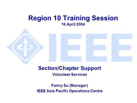 Region 10 Training Session 16 April 2004 Section/Chapter Support Volunteer Services Fanny Su (Manager) IEEE Asia Pacific Operations Centre.