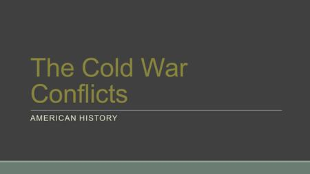 The Cold War Conflicts AMERICAN HISTORY. Main Idea -During the 1950s, the United States and the Soviet Union came to the brink of nuclear war. Why It.