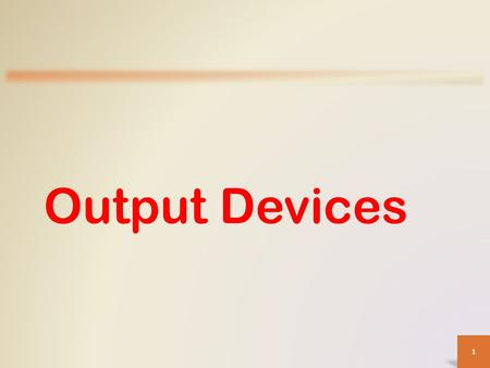 Output Devices 1. Objectives Overview Describe the types of output Explain the characteristics of various display devices Describe the factors that affect.
