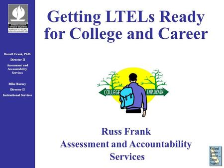 Russell Frank, Ph.D. Director II Assessment and Accountability Services Mike Barney Director II Instructional Services Getting LTELs Ready for College.