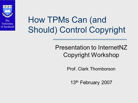 How TPMs Can (and Should) Control Copyright Presentation to InternetNZ Copyright Workshop Prof. Clark Thomborson 13 th February 2007.