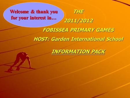 Welcome & thank you for your interest in… THE2011/2012 FOBISSEA PRIMARY GAMES HOST: Garden International School INFORMATION PACK.