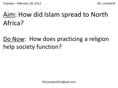 Tuesday – February 28, 2012 Mr. Lombardi Do Now: How does practicing a religion help society function? Aim: How did Islam spread to.