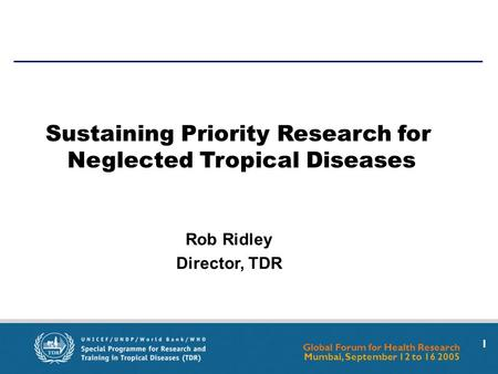 Global Forum for Health Research Mumbai, September 12 to 16 2005 1 Rob Ridley Director, TDR Sustaining Priority Research for Neglected Tropical Diseases.