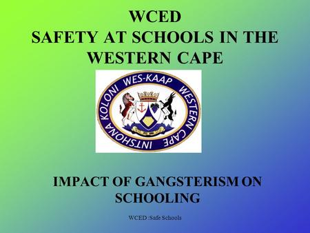 WCED :Safe Schools WCED SAFETY AT SCHOOLS IN THE WESTERN CAPE IMPACT OF GANGSTERISM ON SCHOOLING.