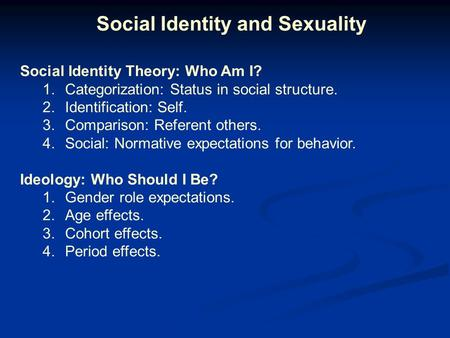 Social Identity and Sexuality Social Identity Theory: Who Am I? 1.Categorization: Status in social structure. 2.Identification: Self. 3.Comparison: Referent.
