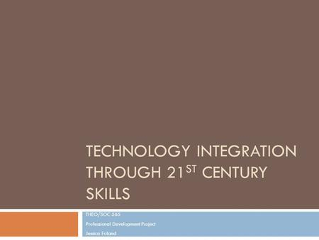 TECHNOLOGY INTEGRATION THROUGH 21 ST CENTURY SKILLS THEO/SOC 565 Professional Development Project Jessica Foland.