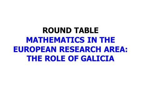 ROUND TABLE MATHEMATICS IN THE EUROPEAN RESEARCH AREA: THE ROLE OF GALICIA.