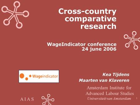A I A S 1 Cross-country comparative research WageIndicator conference 24 june 2006 Kea Tijdens Maarten van Klaveren Amsterdam Institute for Advanced Labour.