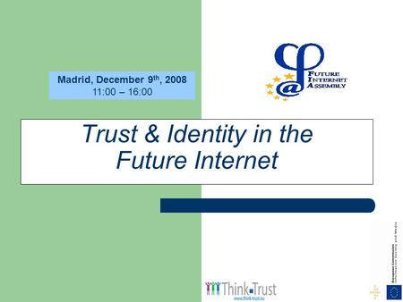 Trust & Identity in the Future Internet Madrid, December 9 th, 2008 11:00 – 16:00.