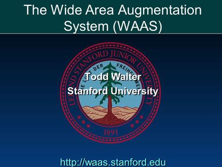 The Wide Area Augmentation System (WAAS) Todd Walter Stanford University  Todd Walter Stanford University