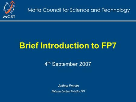 Malta Council for Science and Technology Brief Introduction to FP7 4 th September 2007 Anthea Frendo National Contact Point for FP7.