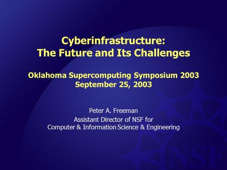 1 Cyberinfrastructure: The Future and Its Challenges Oklahoma Supercomputing Symposium 2003 September 25, 2003 Peter A. Freeman Assistant Director of NSF.