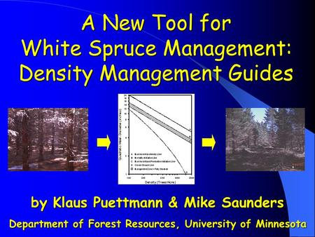 By Klaus Puettmann & Mike Saunders Department of Forest Resources, University of Minnesota A New Tool for White Spruce Management: Density Management Guides.