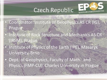 Czech Republic Coordinator: Institute of Geophysics AS CR (IG), Prague Institute of Rock Structure and Mechanics AS CR (IRSM), Prague Institute of Physics.