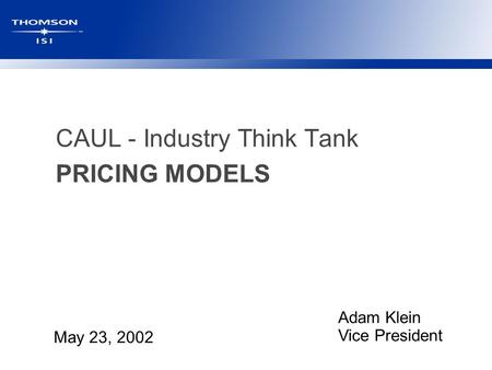 CAUL - Industry Think Tank PRICING MODELS May 23, 2002 Adam Klein Vice President.