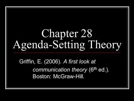 Chapter 28 Agenda-Setting Theory Griffin, E. (2006). A first look at communication theory (6 th ed.). Boston: McGraw-Hill.