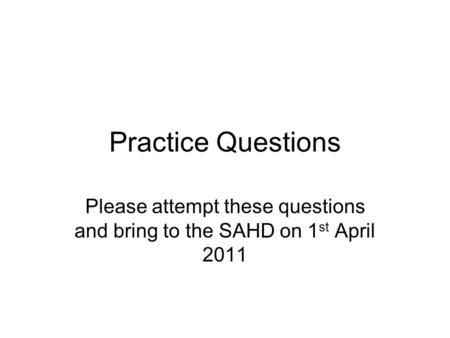 Practice Questions Please attempt these questions and bring to the SAHD on 1 st April 2011.