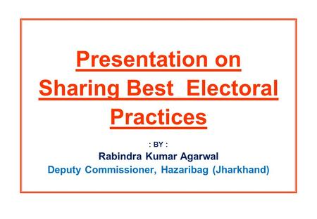 Presentation on Sharing Best Electoral Practices : BY : Rabindra Kumar Agarwal Deputy Commissioner, Hazaribag (Jharkhand)