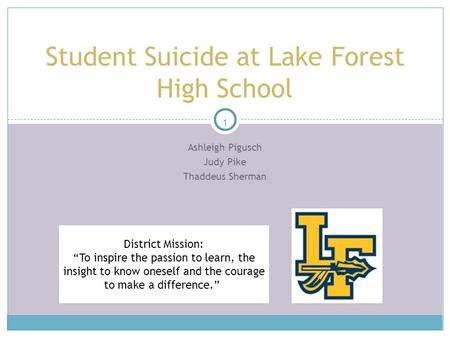 "1 Ashleigh Pigusch Judy Pike Thaddeus Sherman Student Suicide at Lake Forest High School District Mission: ""To inspire the passion to learn, the insight."