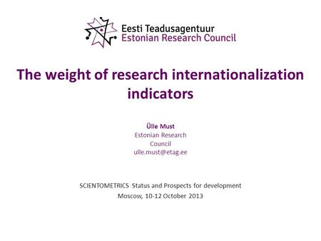 The weight of research internationalization indicators Ülle Must Estonian Research Council SCIENTOMETRICS Status and Prospects for development.