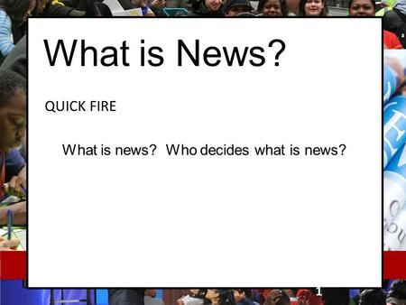 What is News? QUICK FIRE 1 What is news? Who decides what is news?