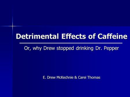 Detrimental Effects of Caffeine Or, why Drew stopped drinking Dr. Pepper E. Drew McKechnie & Carei Thomas.