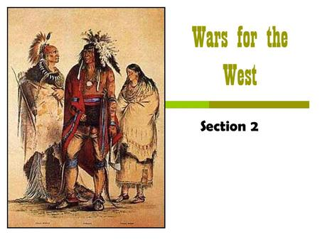 Wars for the West Section 2 Wars for the West  The Big Idea Native Americans and the U.S. government came into conflict over land in the West.