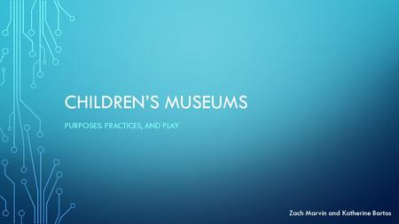 CHILDREN'S MUSEUMS PURPOSES. PRACTICES, AND PLAY Zach Marvin and Katherine Bartos.