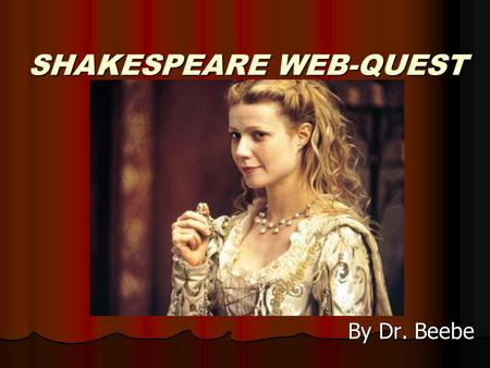 SHAKESPEARE WEB-QUEST By Dr. Beebe. Introduction During Shakespeare's time a young person lived a life that seems worlds apart from our own. What was.
