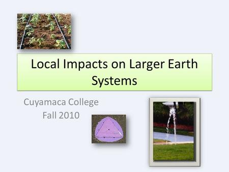 Local Impacts on Larger Earth Systems Cuyamaca College Fall 2010.