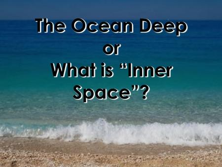 "The Ocean Deep or What is ""Inner Space""?. ObjectivesObjectives Students will be able to : Describe how the early divers explored underwater. Describe."