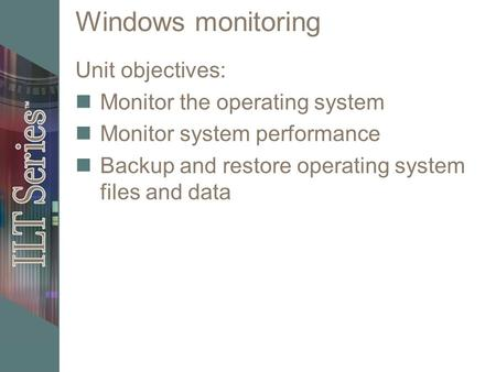 Windows monitoring Unit objectives: Monitor the operating system Monitor system performance Backup and restore operating system files and data.
