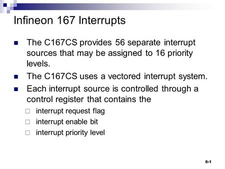 6-1 Infineon 167 Interrupts The C167CS provides 56 separate interrupt sources that may be assigned to 16 priority levels. The C167CS uses a vectored interrupt.