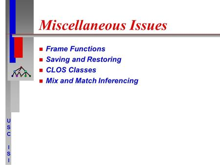 USCISIUSCISI Miscellaneous Issues Frame Functions Saving and Restoring CLOS Classes Mix and Match Inferencing.
