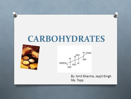 CARBOHYDRATES By: Amit Sharma, Japjit Singh Ms. Topp.