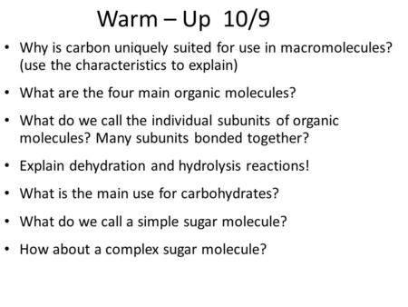 Warm – Up 10/9 Why is carbon uniquely suited for use in macromolecules? (use the characteristics to explain) What are the four main organic molecules?