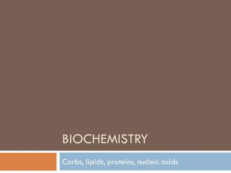 BIOCHEMISTRY Carbs, lipids, proteins, nucleic acids.