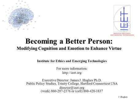 J. Hughes Becoming a Better Person: Modifying Cognition and Emotion to Enhance Virtue Institute for Ethics and Emerging Technologies For more information: