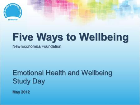 Emotional Health and Wellbeing Study Day May 2012 Five Ways to Wellbeing New Economics Foundation.