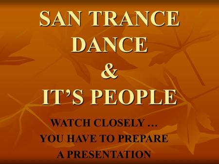 SAN TRANCE DANCE & IT'S PEOPLE WATCH CLOSELY … YOU HAVE TO PREPARE A PRESENTATION.