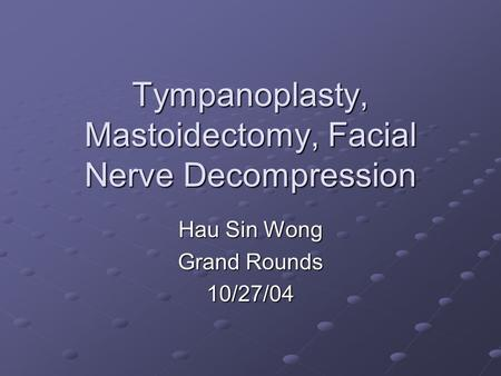 Tympanoplasty, Mastoidectomy, Facial Nerve Decompression Hau Sin Wong Grand Rounds 10/27/04.