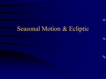 "Seasonal Motion & Ecliptic. ""Motion"" Debriefing Stars circle NCP counterclockwise –For circumpolar stars: E  W if above Polaris, but W  E if below Polaris."