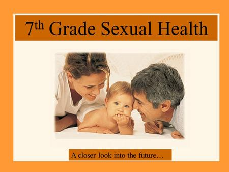 7 th Grade Sexual Health A closer look into the future…